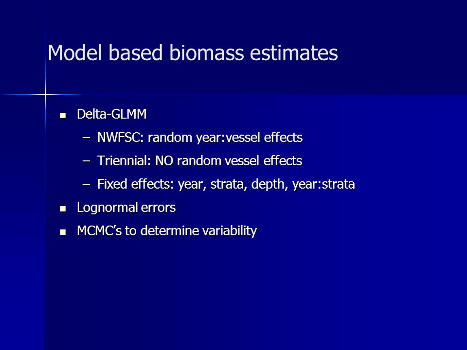 Model based biomass estimates Delta-GLMM Delta-GLMM –NWFSC: random year:vessel effects –Triennial: NO random vessel effects –Fixed effects: year, strata, depth, year:strata Lognormal errors Lognormal errors MCMCs to determine variability MCMCs to determine variability