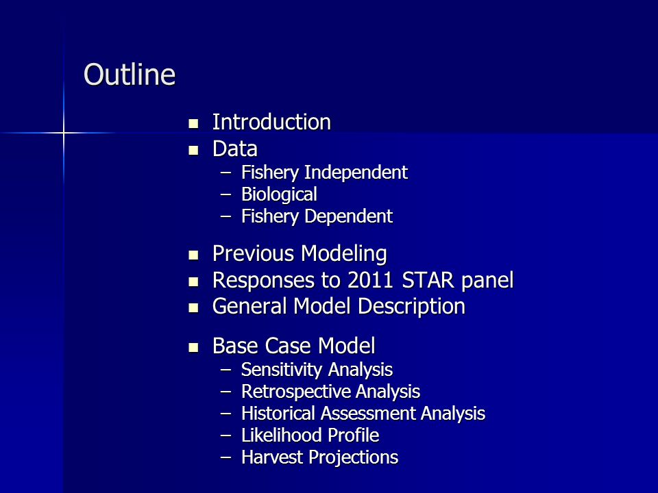 Outline Introduction Introduction Data Data –Fishery Independent –Biological –Fishery Dependent Previous Modeling Previous Modeling Responses to 2011