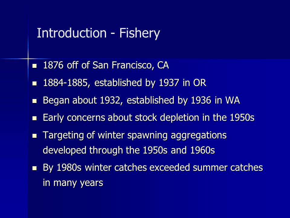 Introduction - Fishery 1876 off of San Francisco, CA 1876 off of San Francisco, CA 1884-1885, established by 1937 in OR 1884-1885, established by 1937 in OR Began about 1932, established by 1936 in WA Began about 1932, established by 1936 in WA Early concerns about stock depletion in the 1950s Early concerns about stock depletion in the 1950s Targeting of winter spawning aggregations developed through the 1950s and 1960s Targeting of winter spawning aggregations developed through the 1950s and 1960s By 1980s winter catches exceeded summer catches in many years By 1980s winter catches exceeded summer catches in many years