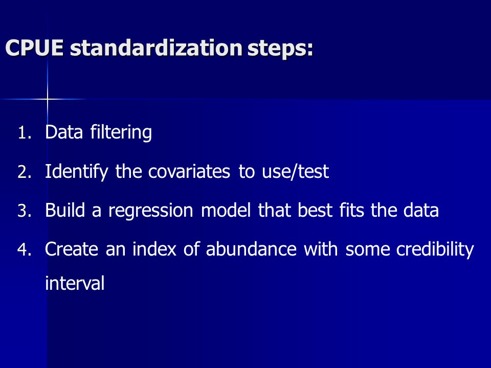 CPUE standardization steps: 1. Data filtering 2. Identify the covariates to use/test 3. Build a regression model that best fits the data 4. Create an