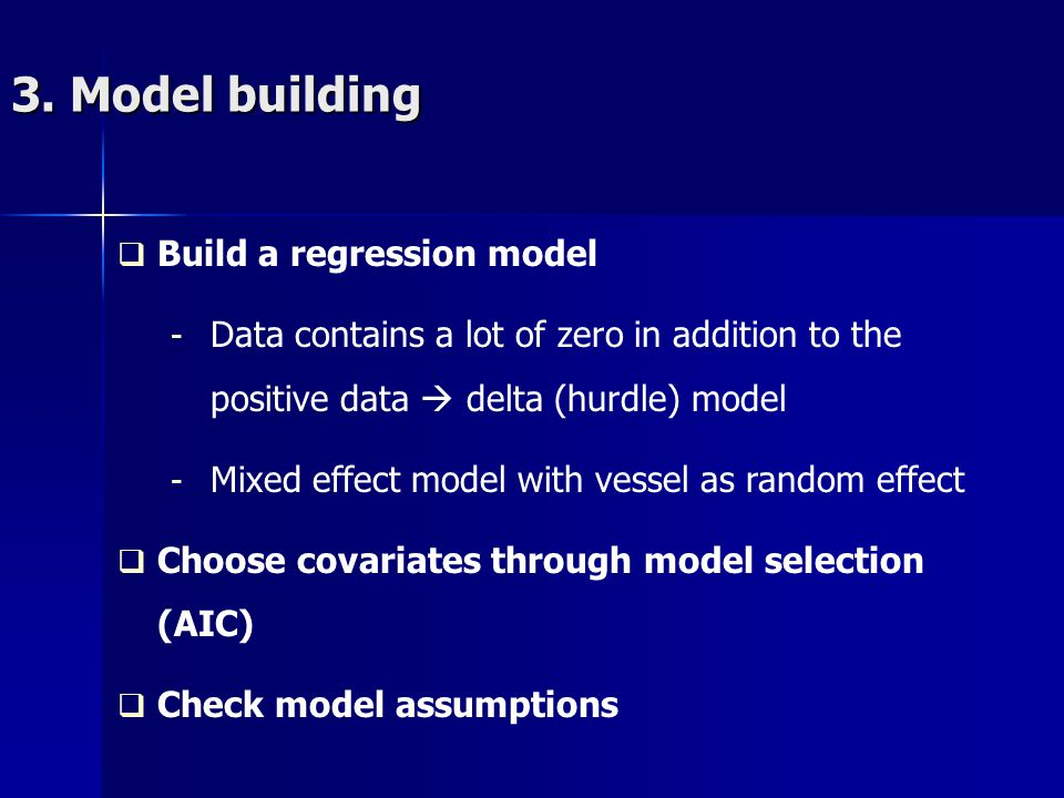3. Model building Build a regression model - Data contains a lot of zero in addition to the positive data delta (hurdle) model - Mixed effect model wi
