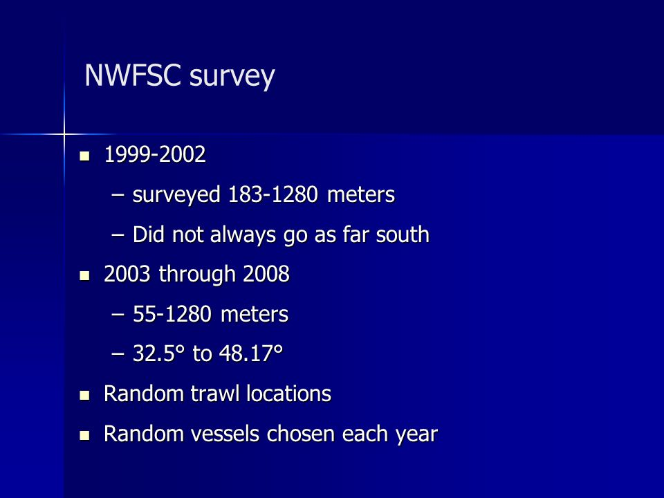 NWFSC survey 1999-2002 1999-2002 –surveyed 183-1280 meters –Did not always go as far south 2003 through 2008 2003 through 2008 –55-1280 meters –32.5° to 48.17° Random trawl locations Random trawl locations Random vessels chosen each year Random vessels chosen each year