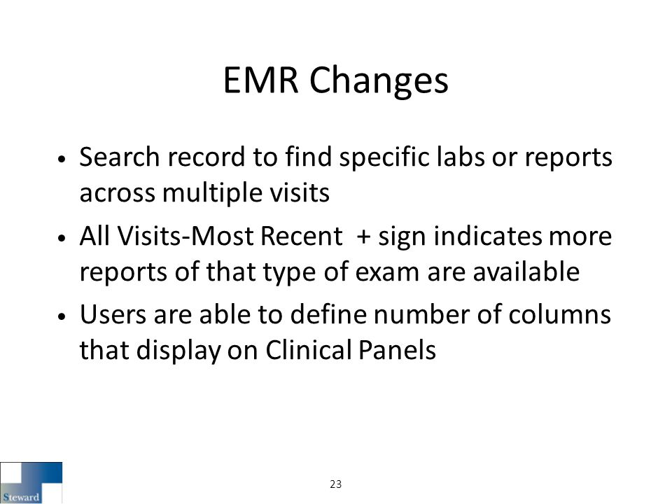 EMR Changes Search record to find specific labs or reports across multiple visits All Visits-Most Recent + sign indicates more reports of that type of exam are available Users are able to define number of columns that display on Clinical Panels 23