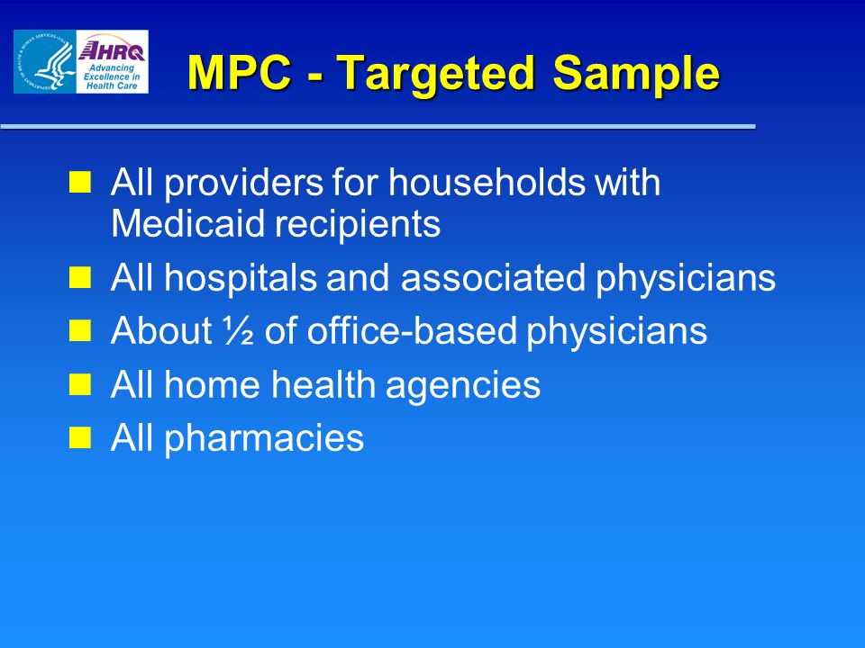MPC - Targeted Sample All providers for households with Medicaid recipients All hospitals and associated physicians About ½ of office-based physicians All home health agencies All pharmacies