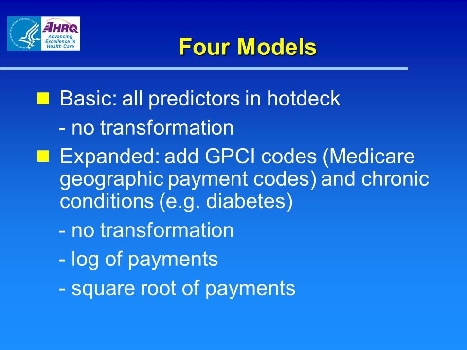 Four Models Four Models Basic: all predictors in hotdeck - no transformation Expanded: add GPCI codes (Medicare geographic payment codes) and chronic conditions (e.g.