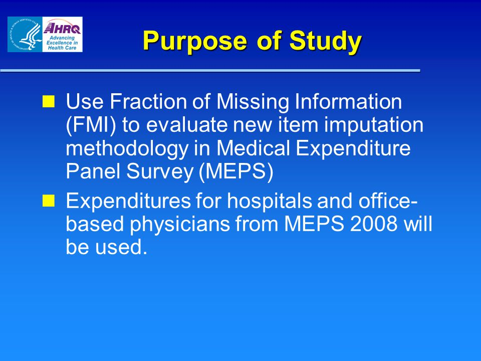 Purpose of Study Use Fraction of Missing Information (FMI) to evaluate new item imputation methodology in Medical Expenditure Panel Survey (MEPS) Expenditures for hospitals and office- based physicians from MEPS 2008 will be used.