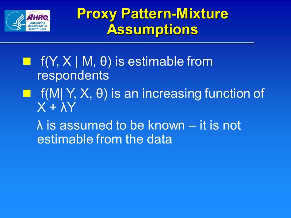 Proxy Pattern-Mixture Assumptions f(Y, X | M, θ) is estimable from respondents f(M| Y, X, θ) is an increasing function of X + λY λ is assumed to be known – it is not estimable from the data