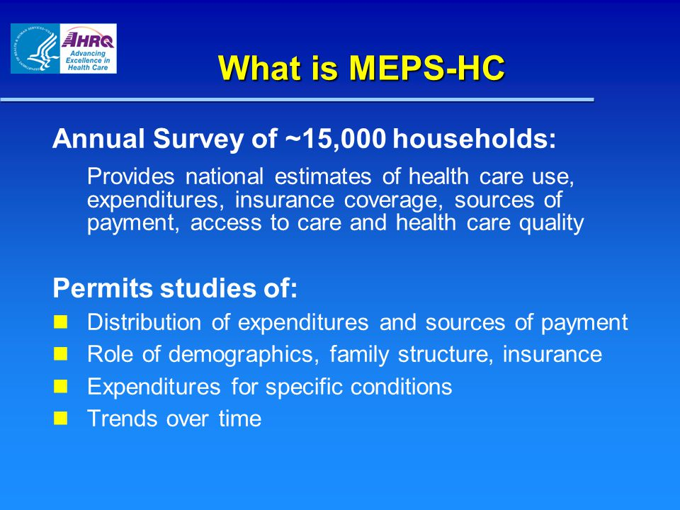 What is MEPS-HC Annual Survey of ~15,000 households: Provides national estimates of health care use, expenditures, insurance coverage, sources of payment, access to care and health care quality Permits studies of: Distribution of expenditures and sources of payment Role of demographics, family structure, insurance Expenditures for specific conditions Trends over time