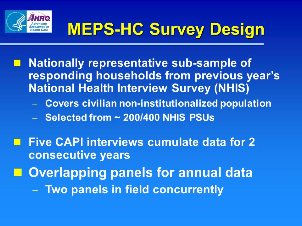 MEPS-HC Survey Design Nationally representative sub-sample of responding households from previous years National Health Interview Survey (NHIS) Covers civilian non-institutionalized population Selected from ~ 200/400 NHIS PSUs Five CAPI interviews cumulate data for 2 consecutive years Overlapping panels for annual data Two panels in field concurrently