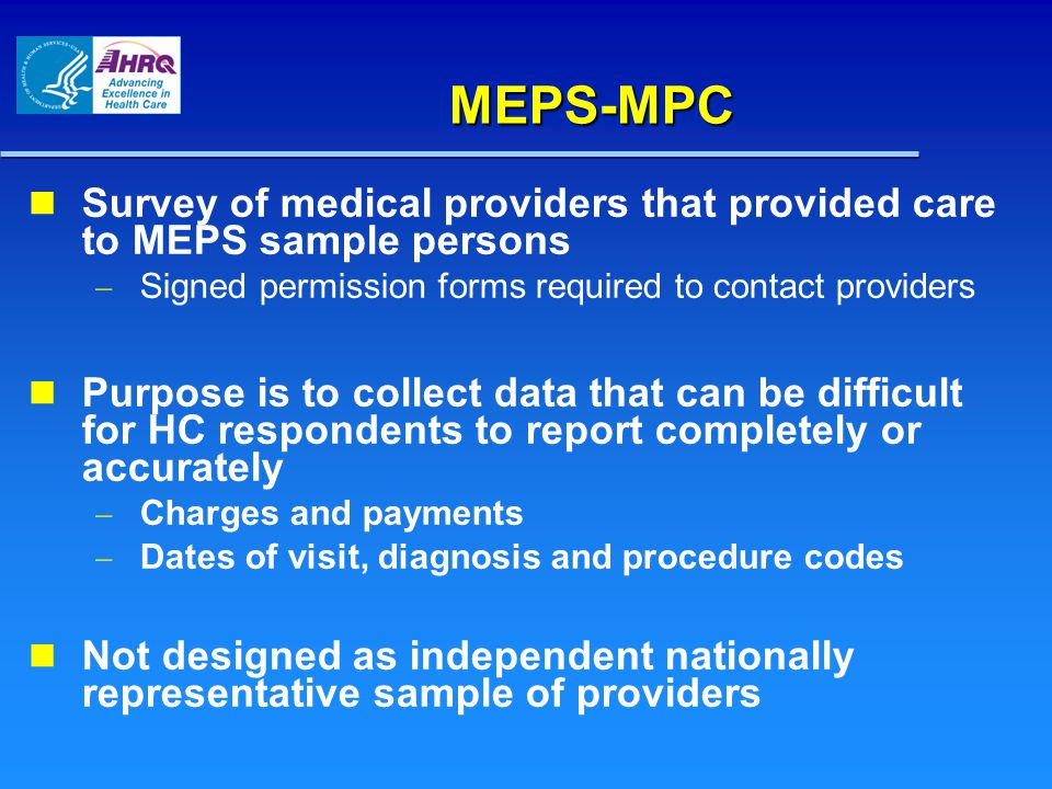 MEPS-MPC Survey of medical providers that provided care to MEPS sample persons Signed permission forms required to contact providers Purpose is to collect data that can be difficult for HC respondents to report completely or accurately Charges and payments Dates of visit, diagnosis and procedure codes Not designed as independent nationally representative sample of providers