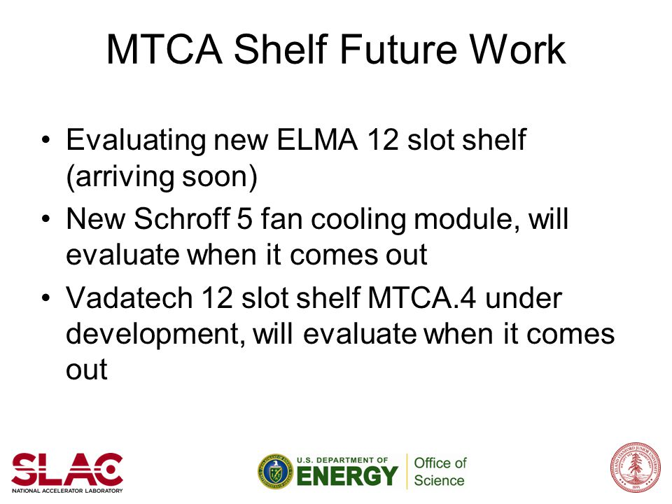 MTCA Shelf Future Work Evaluating new ELMA 12 slot shelf (arriving soon) New Schroff 5 fan cooling module, will evaluate when it comes out Vadatech 12
