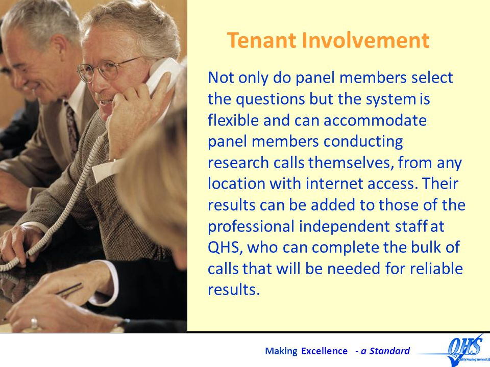 Making Excellence - a Standard Tenant Involvement Not only do panel members select the questions but the system is flexible and can accommodate panel members conducting research calls themselves, from any location with internet access.