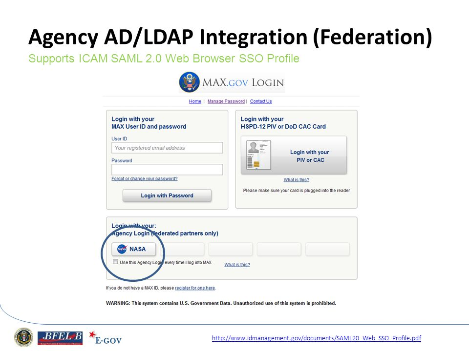 Agency AD/LDAP Integration (Federation) Supports ICAM SAML 2.0 Web Browser SSO Profile http://www.idmanagement.gov/documents/SAML20_Web_SSO_Profile.pd