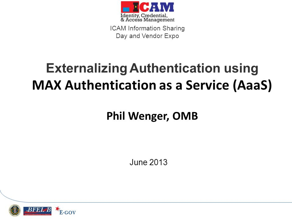 Externalizing Authentication using MAX Authentication as a Service (AaaS) Phil Wenger, OMB June 2013 ICAM Information Sharing Day and Vendor Expo
