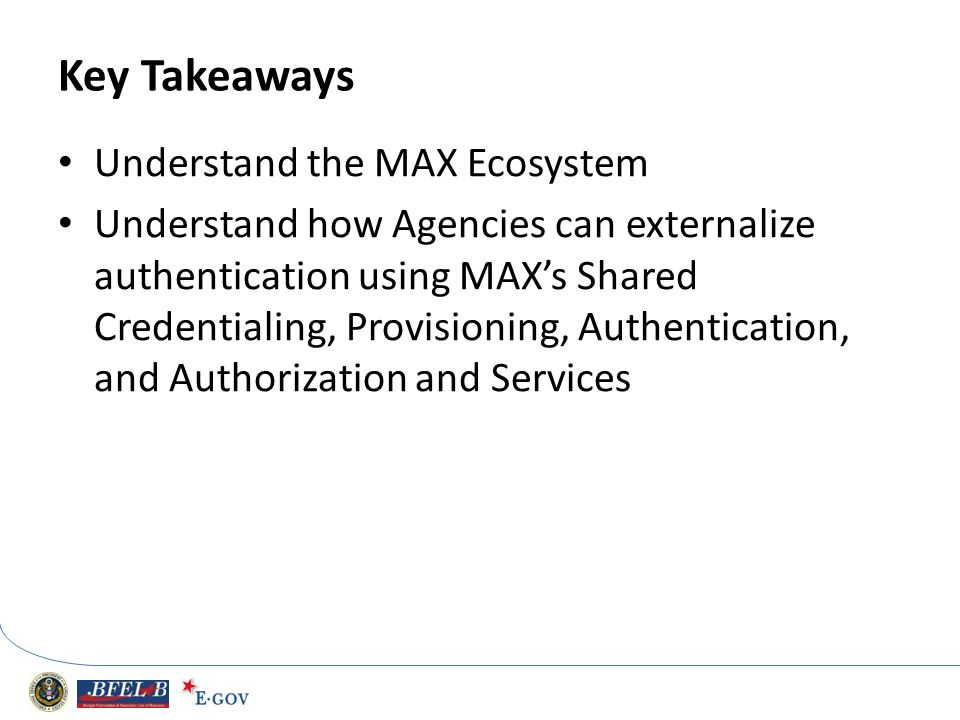 Key Takeaways Understand the MAX Ecosystem Understand how Agencies can externalize authentication using MAXs Shared Credentialing, Provisioning, Authe