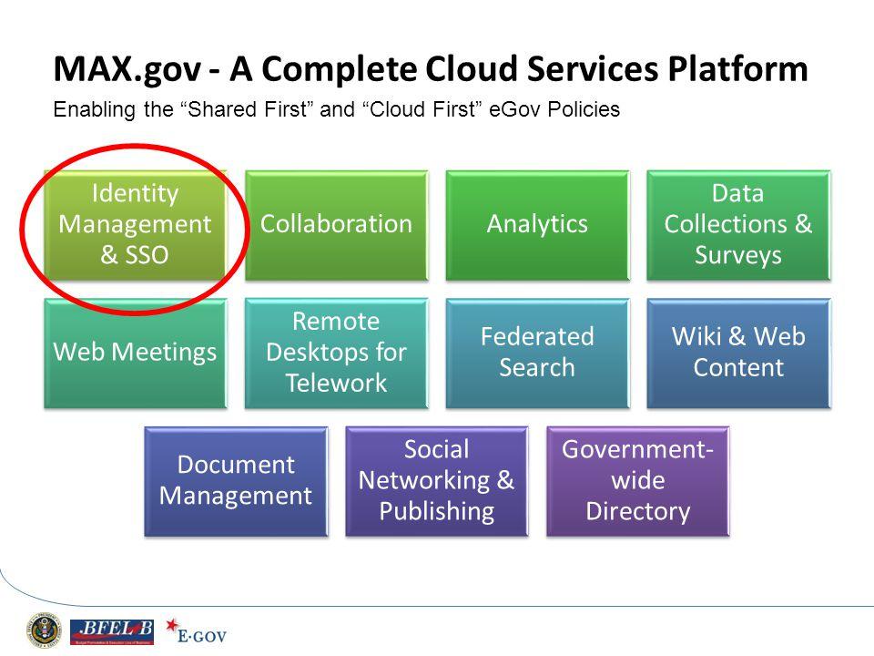 MAX.gov - A Complete Cloud Services Platform Identity Management & SSO CollaborationAnalytics Data Collections & Surveys Web Meetings Remote Desktops