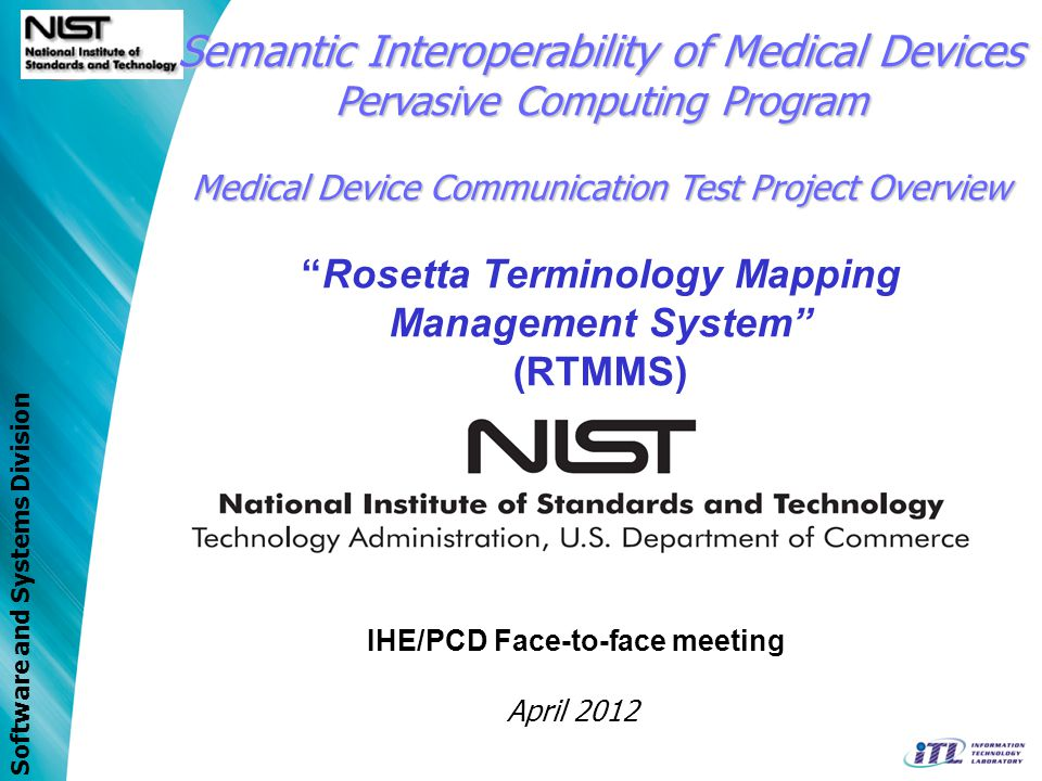 Software and Systems Division IHE/PCD Face-to-face meeting April 2012 Semantic Interoperability of Medical Devices Pervasive Computing Program Medical Device Communication Test Project Overview Rosetta Terminology Mapping Management System (RTMMS)