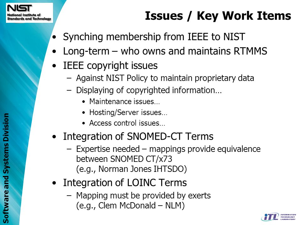 Software and Systems Division Issues / Key Work Items Synching membership from IEEE to NIST Long-term – who owns and maintains RTMMS IEEE copyright issues –Against NIST Policy to maintain proprietary data –Displaying of copyrighted information… Maintenance issues… Hosting/Server issues… Access control issues… Integration of SNOMED-CT Terms –Expertise needed – mappings provide equivalence between SNOMED CT/x73 (e.g., Norman Jones IHTSDO) Integration of LOINC Terms –Mapping must be provided by exerts (e.g., Clem McDonald – NLM)