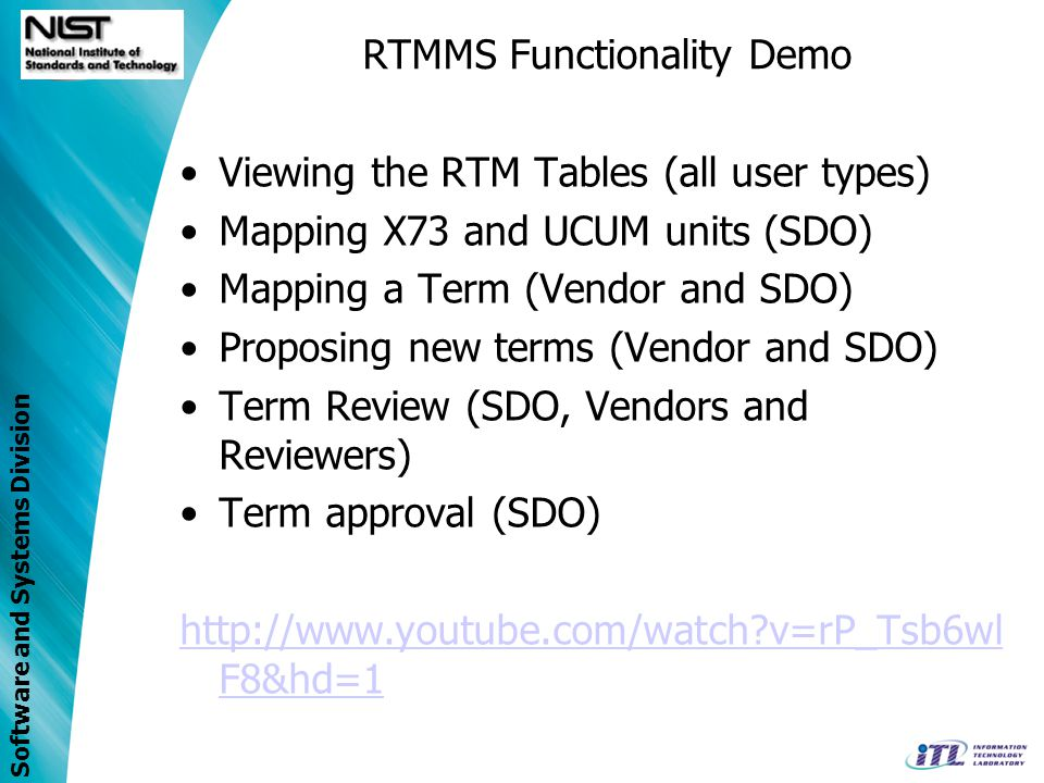 Software and Systems Division RTMMS Functionality Demo Viewing the RTM Tables (all user types) Mapping X73 and UCUM units (SDO) Mapping a Term (Vendor and SDO) Proposing new terms (Vendor and SDO) Term Review (SDO, Vendors and Reviewers) Term approval (SDO)   v=rP_Tsb6wl F8&hd=1