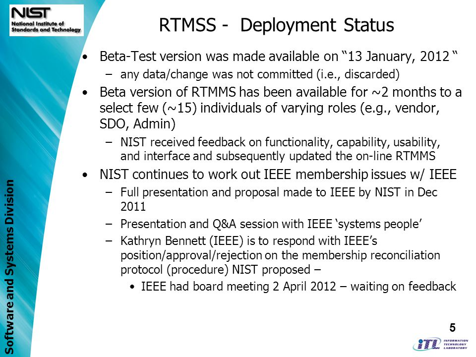 Software and Systems Division RTMSS - Deployment Status Beta-Test version was made available on 13 January, 2012 –any data/change was not committed (i.e., discarded) Beta version of RTMMS has been available for ~2 months to a select few (~15) individuals of varying roles (e.g., vendor, SDO, Admin) –NIST received feedback on functionality, capability, usability, and interface and subsequently updated the on-line RTMMS NIST continues to work out IEEE membership issues w/ IEEE –Full presentation and proposal made to IEEE by NIST in Dec 2011 –Presentation and Q&A session with IEEE systems people –Kathryn Bennett (IEEE) is to respond with IEEEs position/approval/rejection on the membership reconciliation protocol (procedure) NIST proposed – IEEE had board meeting 2 April 2012 – waiting on feedback 5
