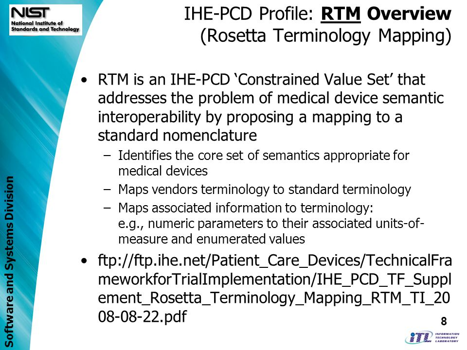 Software and Systems Division IHE-PCD Profile: RTM Overview (Rosetta Terminology Mapping) RTM is an IHE-PCD Constrained Value Set that addresses the problem of medical device semantic interoperability by proposing a mapping to a standard nomenclature –Identifies the core set of semantics appropriate for medical devices –Maps vendors terminology to standard terminology –Maps associated information to terminology: e.g., numeric parameters to their associated units-of- measure and enumerated values ftp://ftp.ihe.net/Patient_Care_Devices/TechnicalFra meworkforTrialImplementation/IHE_PCD_TF_Suppl ement_Rosetta_Terminology_Mapping_RTM_TI_ pdf 8