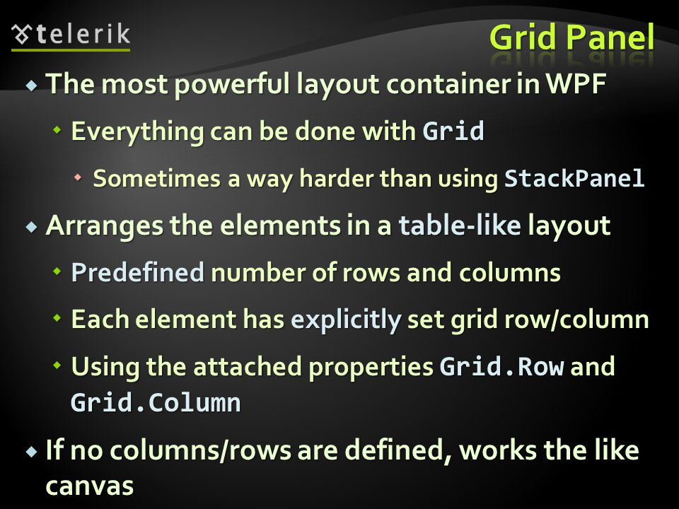 The most powerful layout container in WPF The most powerful layout container in WPF Everything can be done with Grid Everything can be done with Grid Sometimes a way harder than using StackPanel Sometimes a way harder than using StackPanel Arranges the elements in a table-like layout Arranges the elements in a table-like layout Predefined number of rows and columns Predefined number of rows and columns Each element has explicitly set grid row/column Each element has explicitly set grid row/column Using the attached properties Grid.Row and Grid.Column Using the attached properties Grid.Row and Grid.Column If no columns/rows are defined, works the like canvas If no columns/rows are defined, works the like canvas