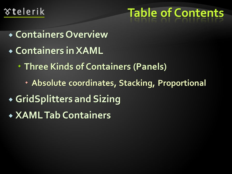 Containers Overview Containers Overview Containers in XAML Containers in XAML Three Kinds of Containers (Panels) Three Kinds of Containers (Panels) Absolute coordinates, Stacking, Proportional Absolute coordinates, Stacking, Proportional GridSplitters and Sizing GridSplitters and Sizing XAML Tab Containers XAML Tab Containers