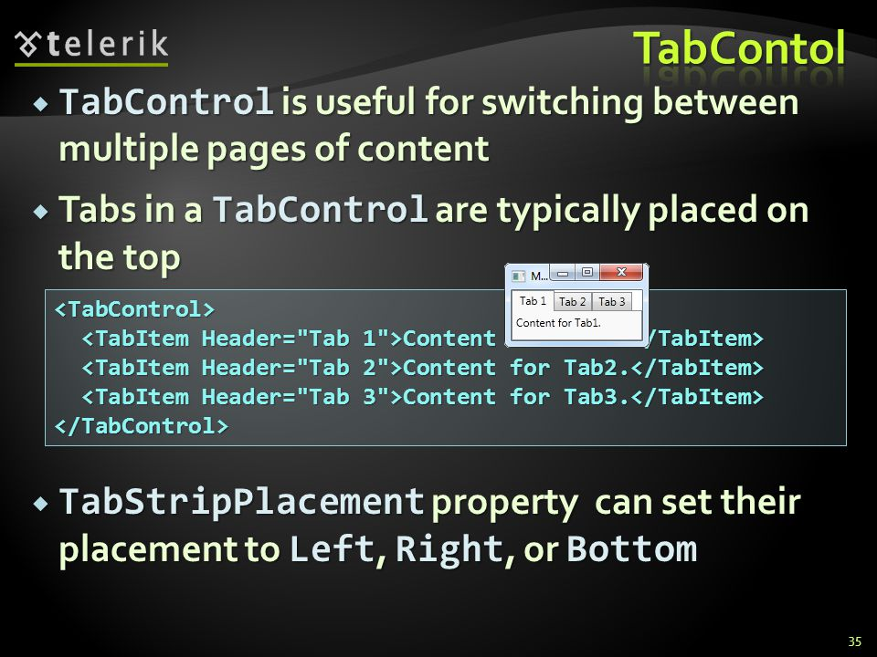 TabControl is useful for switching between multiple pages of content TabControl is useful for switching between multiple pages of content Tabs in a TabControl are typically placed on the top Tabs in a TabControl are typically placed on the top TabStripPlacement property can set their placement to Left, Right, or Bottom TabStripPlacement property can set their placement to Left, Right, or Bottom 35 <TabControl> Content for Tab1.