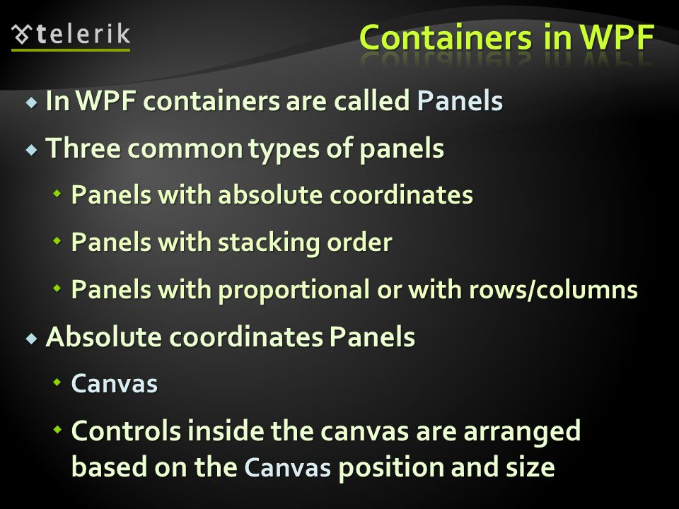 In WPF containers are called Panels In WPF containers are called Panels Three common types of panels Three common types of panels Panels with absolute coordinates Panels with absolute coordinates Panels with stacking order Panels with stacking order Panels with proportional or with rows/columns Panels with proportional or with rows/columns Absolute coordinates Panels Absolute coordinates Panels Canvas Canvas Controls inside the canvas are arranged based on the Canvas position and size Controls inside the canvas are arranged based on the Canvas position and size