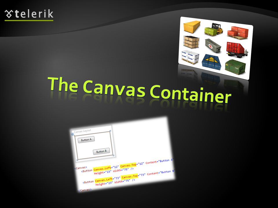 The Canvas is a layout container The Canvas is a layout container Its an element that holds other elements Its an element that holds other elements It simply positions each item using fixed coordinates It simply positions each item using fixed coordinates Places elements behind or in front of others (depending on the z-order) Places elements behind or in front of others (depending on the z-order) Supports size and clipping Supports size and clipping 8