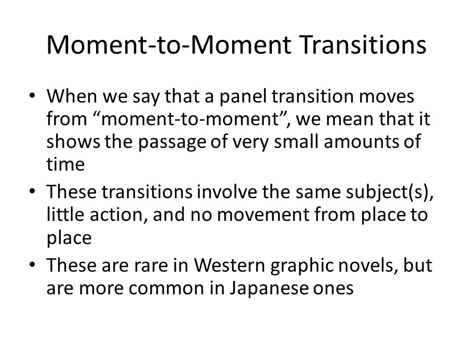 Moment-to-Moment Transitions When we say that a panel transition moves from moment-to-moment, we mean that it shows the passage of very small amounts of time These transitions involve the same subject(s), little action, and no movement from place to place These are rare in Western graphic novels, but are more common in Japanese ones