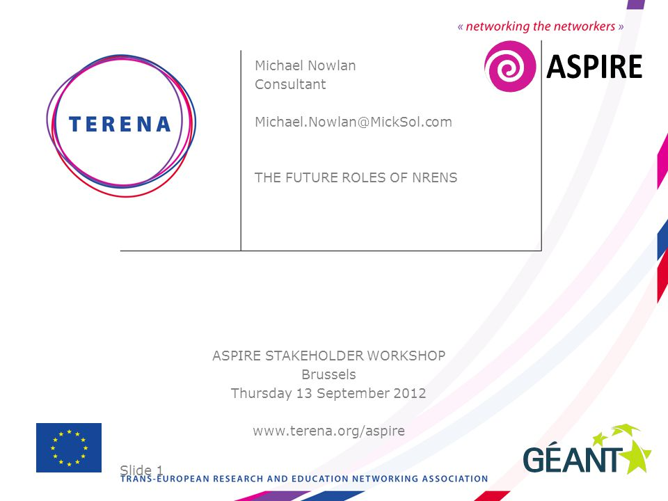 Slide 1 ASPIRE STAKEHOLDER WORKSHOP Brussels Thursday 13 September 2012 www.terena.org/aspire Michael Nowlan Consultant Michael.Nowlan@MickSol.com THE FUTURE ROLES OF NRENS