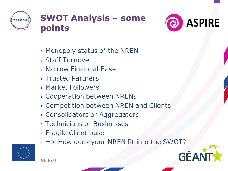 Slide 9 SWOT Analysis – some points Monopoly status of the NREN Staff Turnover Narrow Financial Base Trusted Partners Market Followers Cooperation between NRENs Competition between NREN and Clients Consolidators or Aggregators Technicians or Businesses Fragile Client base => How does your NREN fit into the SWOT.