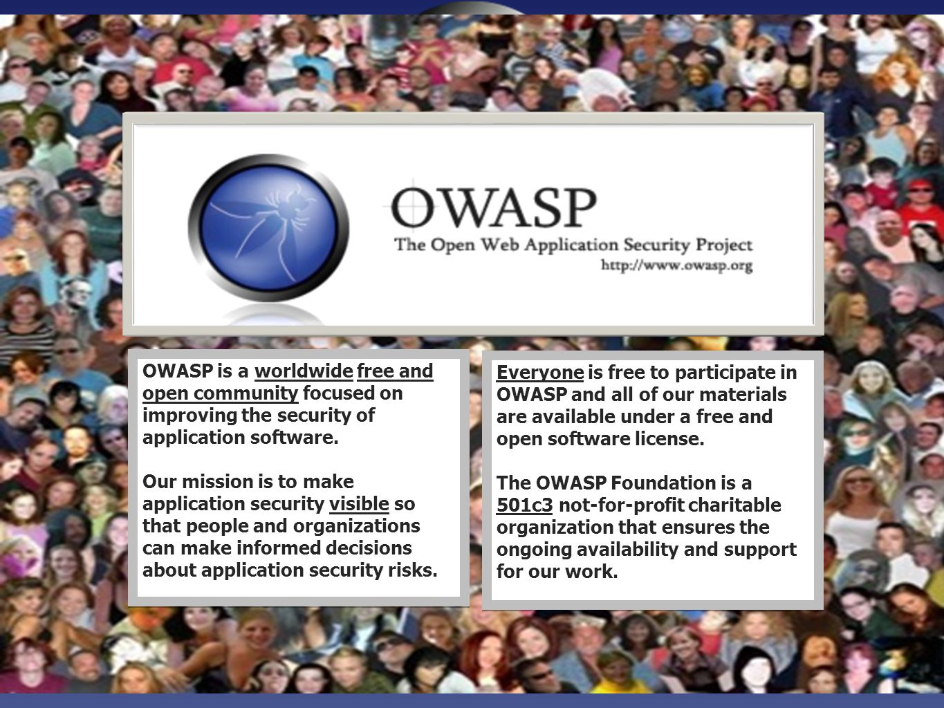 OWASP World OWASP is a worldwide free and open community focused on improving the security of application software.