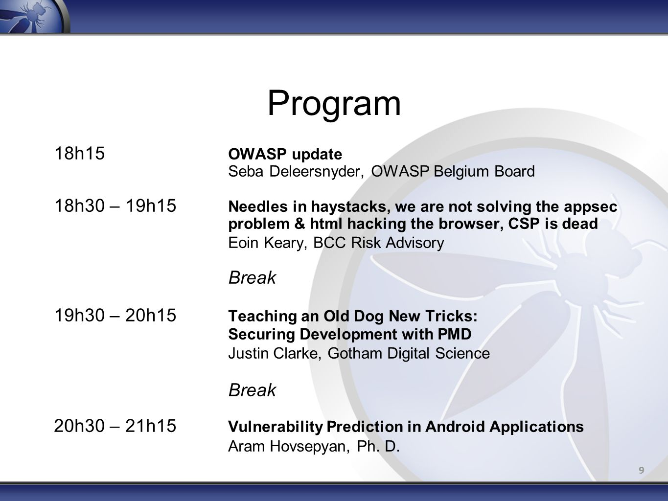 9 Program 18h15 OWASP update Seba Deleersnyder, OWASP Belgium Board 18h30 – 19h15 Needles in haystacks, we are not solving the appsec problem & html hacking the browser, CSP is dead Eoin Keary, BCC Risk Advisory Break 19h30 – 20h15 Teaching an Old Dog New Tricks: Securing Development with PMD Justin Clarke, Gotham Digital Science Break 20h30 – 21h15 Vulnerability Prediction in Android Applications Aram Hovsepyan, Ph.