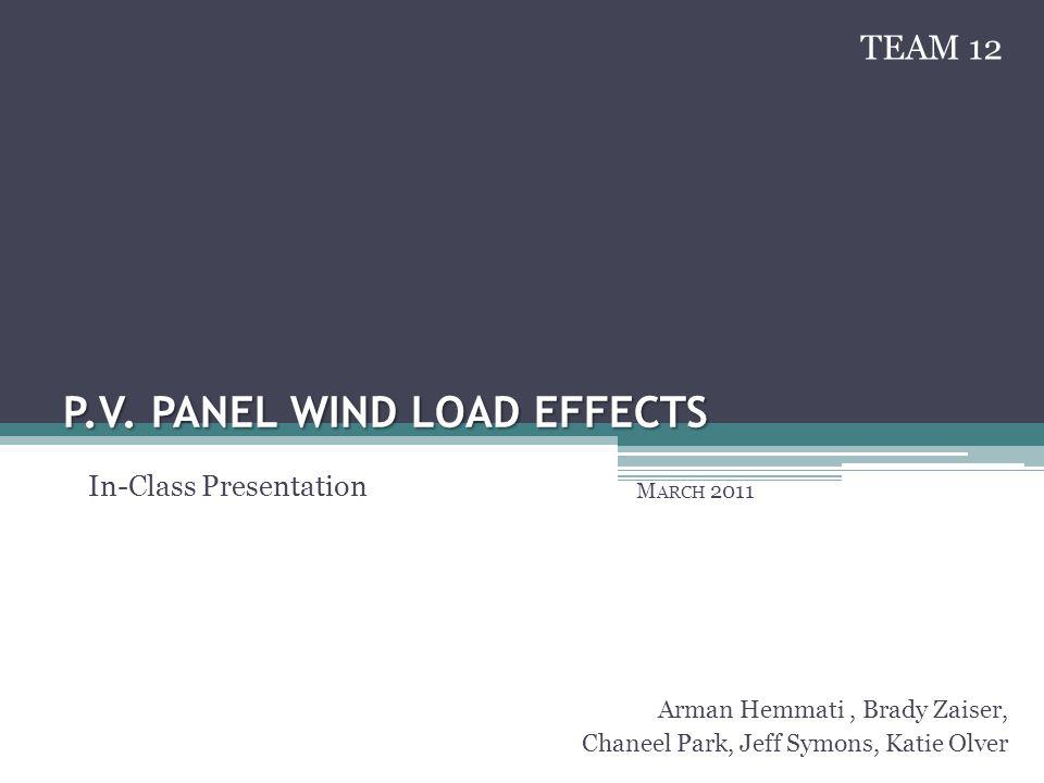 P.V. PANEL WIND LOAD EFFECTS M ARCH 2011 Arman Hemmati, Brady Zaiser, Chaneel Park, Jeff Symons, Katie Olver In-Class Presentation TEAM 12