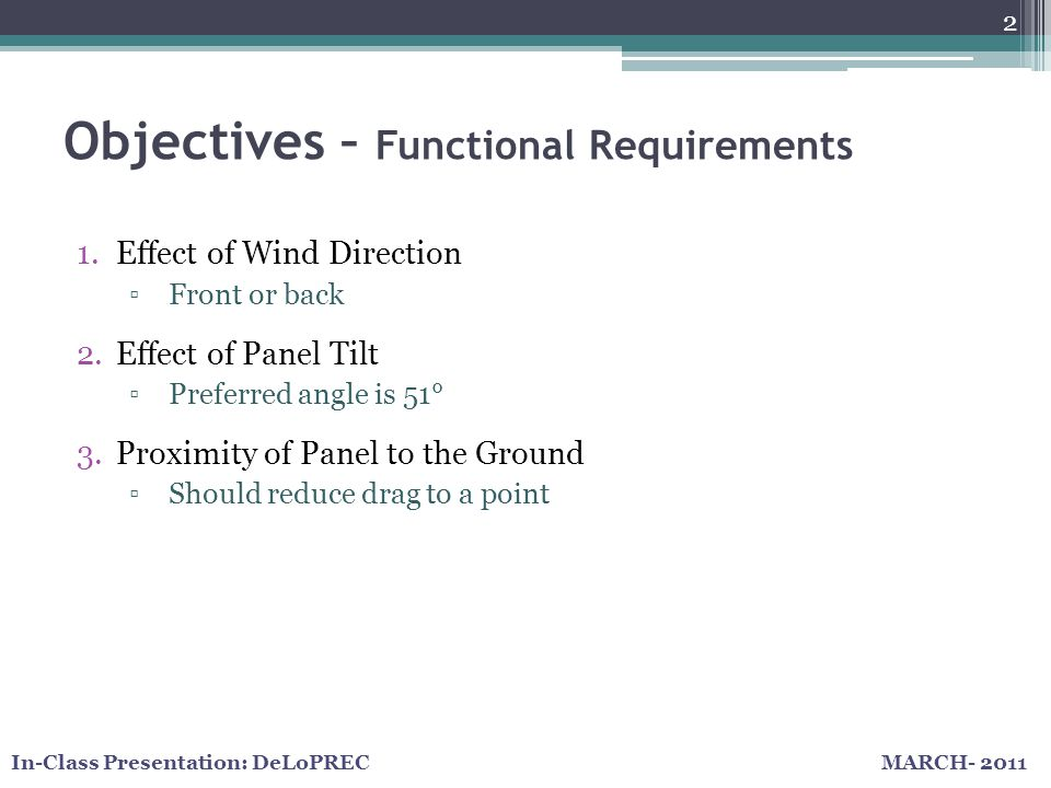 MARCH- 2011In-Class Presentation: DeLoPREC Objectives – Functional Requirements 2 1.Effect of Wind Direction Front or back 2.Effect of Panel Tilt Preferred angle is 51° 3.Proximity of Panel to the Ground Should reduce drag to a point