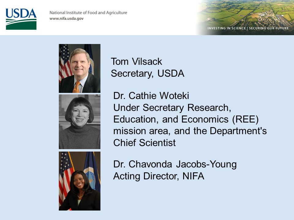 Tom Vilsack Secretary, USDA Dr. Chavonda Jacobs-Young Acting Director, NIFA Dr. Cathie Woteki Under Secretary Research, Education, and Economics (REE)