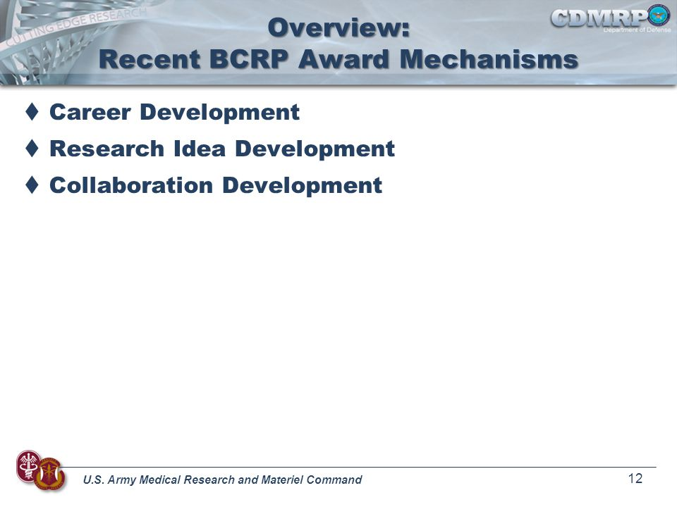 U.S. Army Medical Research and Materiel Command 12 Overview: Recent BCRP Award Mechanisms Career Development Research Idea Development Collaboration D