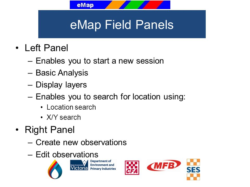 Left Panel –Enables you to start a new session –Basic Analysis –Display layers –Enables you to search for location using: Location search X/Y search Right Panel –Create new observations –Edit observations eMap Field Panels