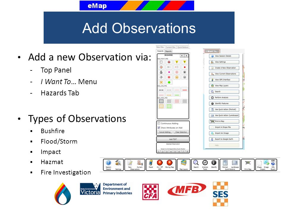Add a new Observation via: - Top Panel -I Want To… Menu -Hazards Tab Types of Observations Bushfire Flood/Storm Impact Hazmat Fire Investigation Add O