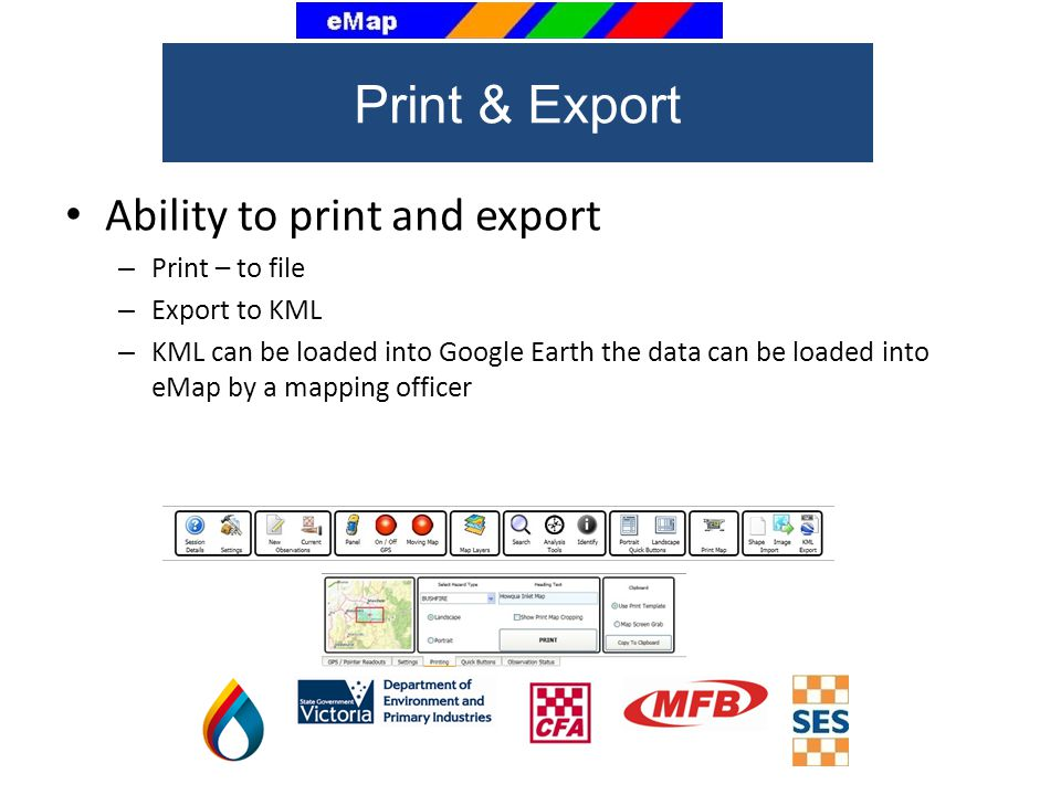 Ability to print and export – Print – to file – Export to KML – KML can be loaded into Google Earth the data can be loaded into eMap by a mapping officer Print & Export