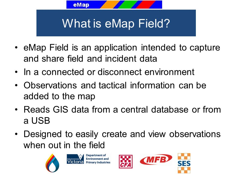 eMap Field is an application intended to capture and share field and incident data In a connected or disconnect environment Observations and tactical information can be added to the map Reads GIS data from a central database or from a USB Designed to easily create and view observations when out in the field What is eMap Field?