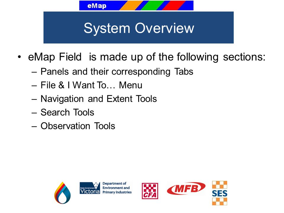 eMap Field is made up of the following sections: –Panels and their corresponding Tabs –File & I Want To… Menu –Navigation and Extent Tools –Search Tools –Observation Tools System Overview