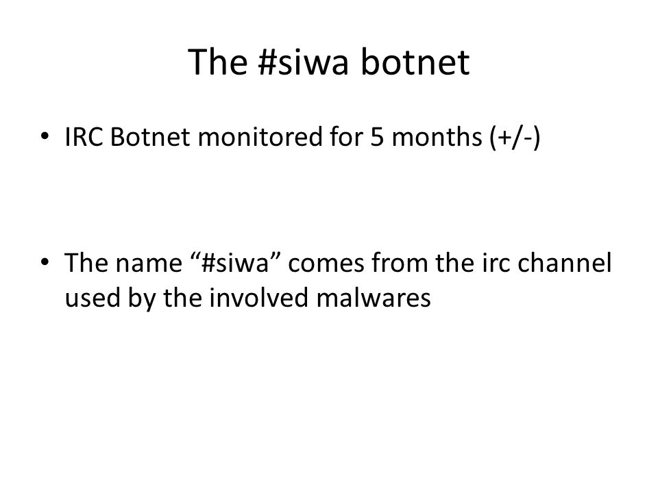 The #siwa botnet IRC Botnet monitored for 5 months (+/-) The name #siwa comes from the irc channel used by the involved malwares