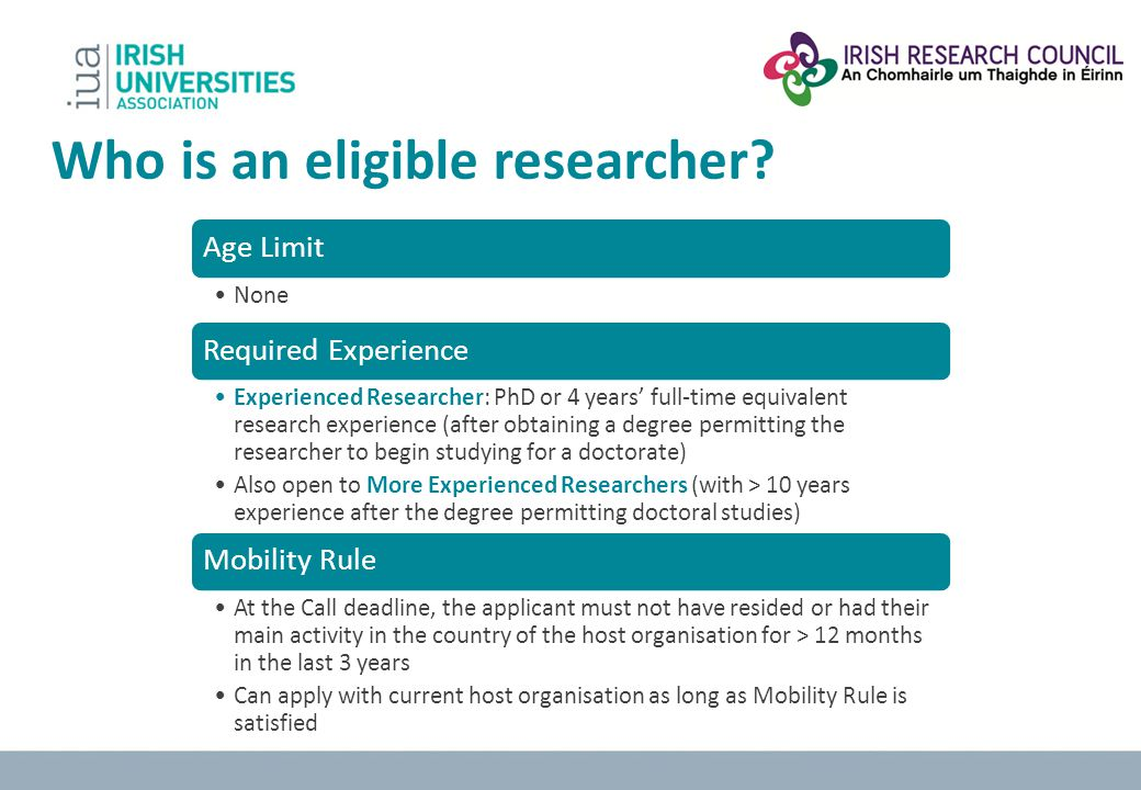 Who is an eligible researcher? Age Limit None Required Experience Experienced Researcher: PhD or 4 years full-time equivalent research experience (aft