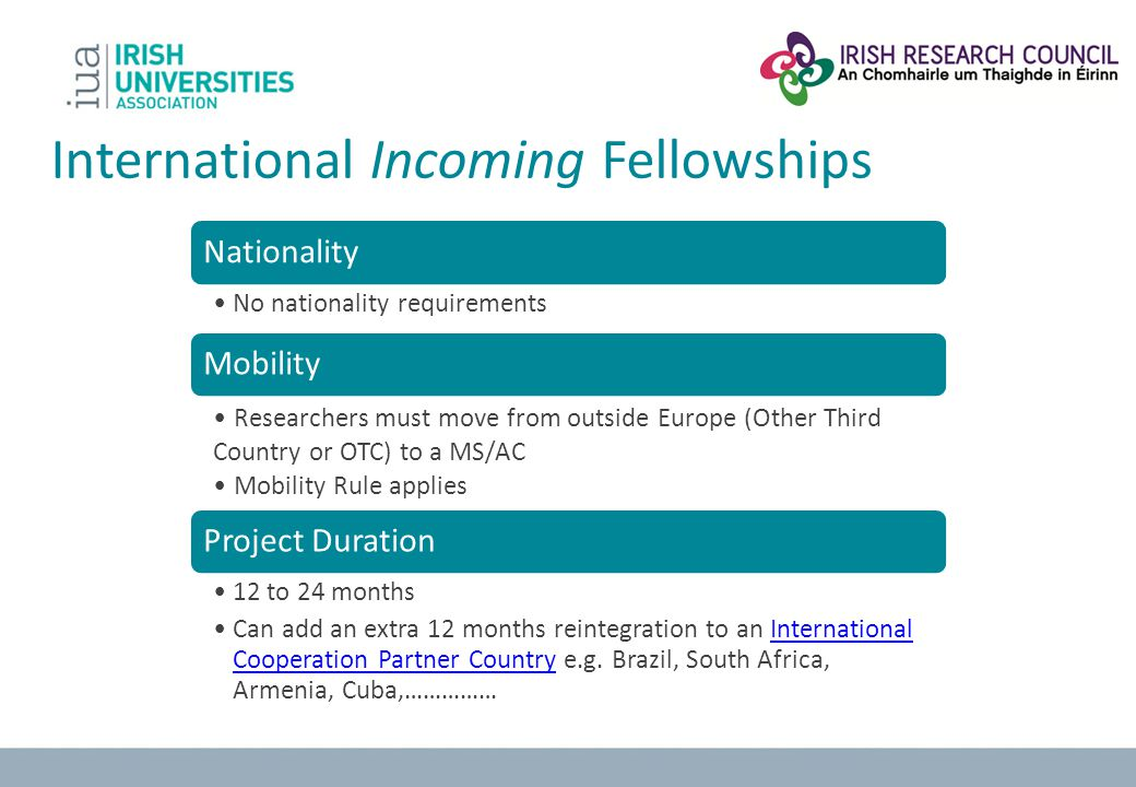 International Incoming Fellowships Nationality No nationality requirements Mobility Researchers must move from outside Europe (Other Third Country or