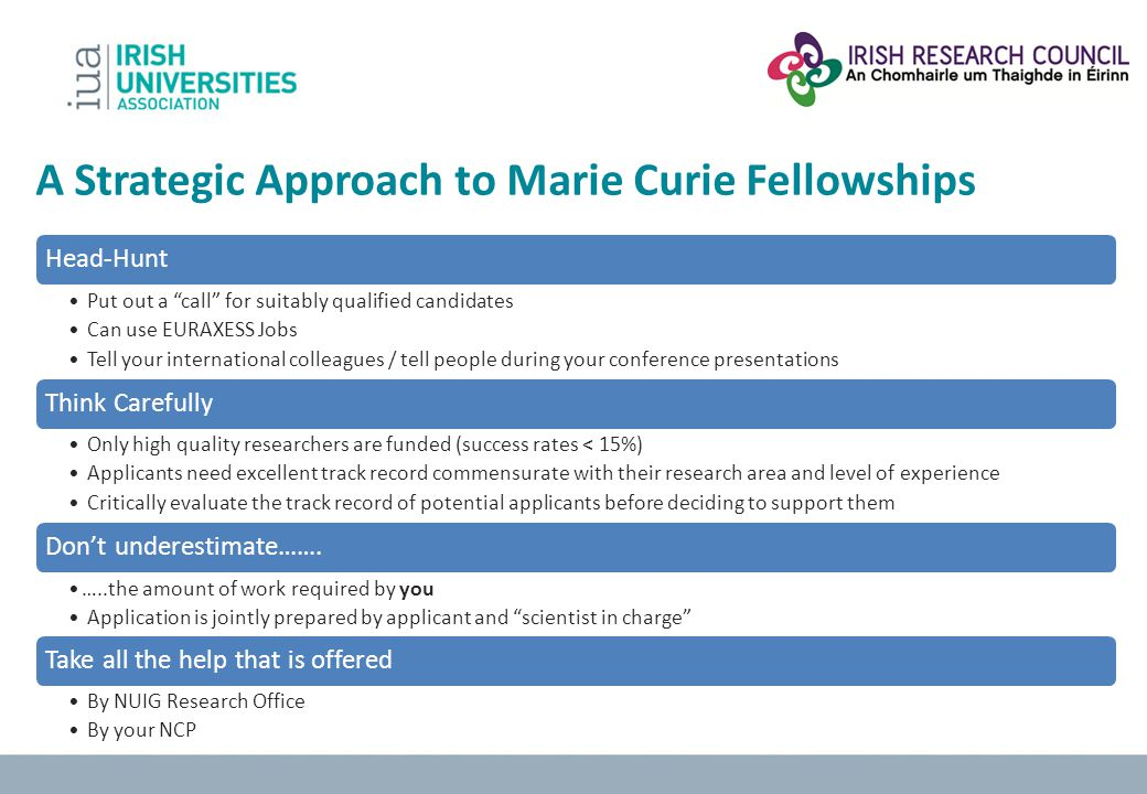 A Strategic Approach to Marie Curie Fellowships Head-Hunt Put out a call for suitably qualified candidates Can use EURAXESS Jobs Tell your internation
