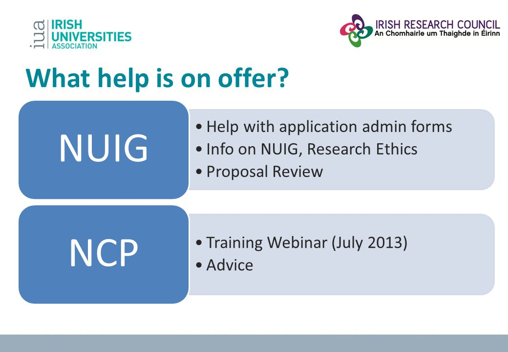 What help is on offer? Help with application admin forms Info on NUIG, Research Ethics Proposal Review NUIG Training Webinar (July 2013) Advice NCP