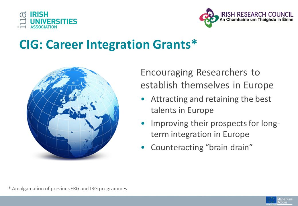 CIG: Career Integration Grants* Encouraging Researchers to establish themselves in Europe Attracting and retaining the best talents in Europe Improvin
